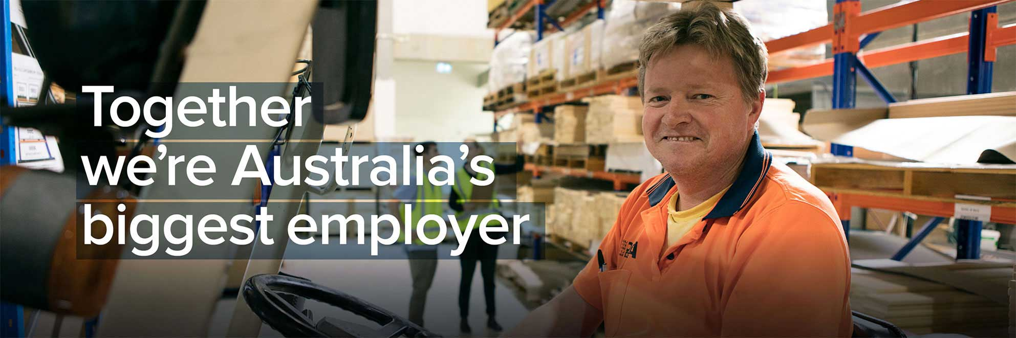We are Australia's biggest employer and largest industry.